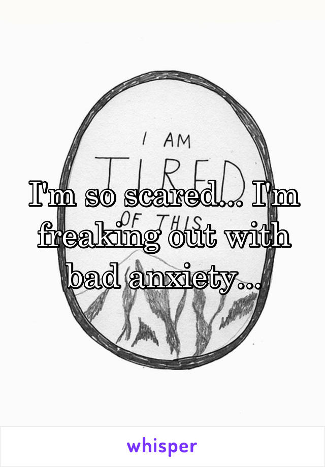 I'm so scared... I'm freaking out with bad anxiety...