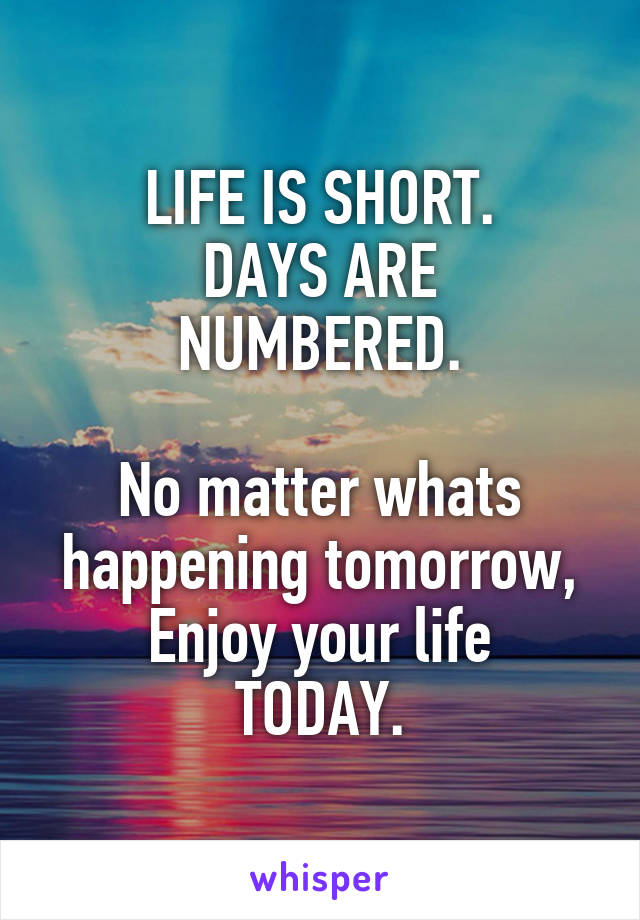 LIFE IS SHORT. DAYS ARE NUMBERED.  No matter whats happening tomorrow, Enjoy your life TODAY.