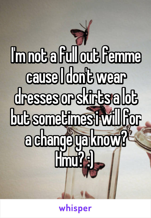 I'm not a full out femme cause I don't wear dresses or skirts a lot but sometimes i will for a change ya know? Hmu? :)