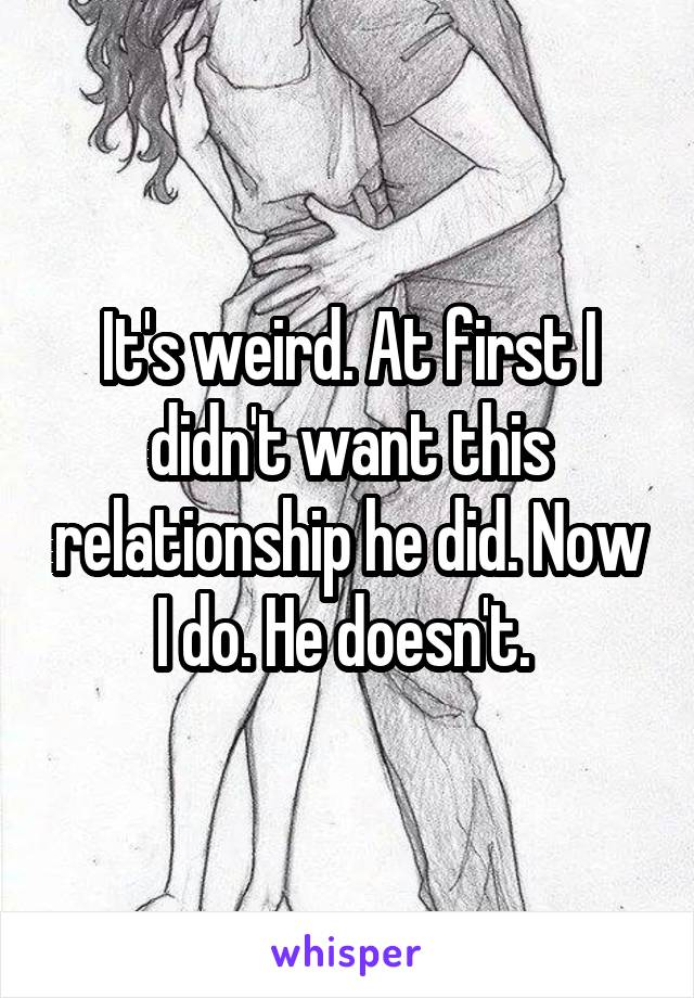 It's weird. At first I didn't want this relationship he did. Now I do. He doesn't.