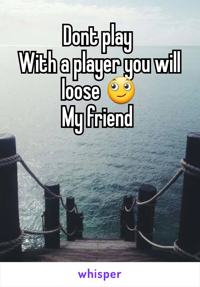 Dont play  With a player you will loose 🙄 My friend