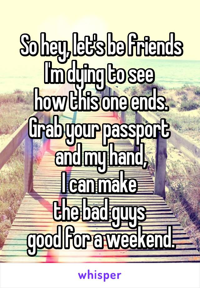 So hey, let's be friends I'm dying to see  how this one ends. Grab your passport  and my hand, I can make  the bad guys  good for a weekend.