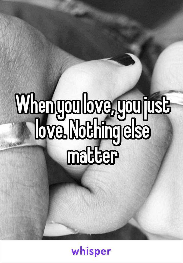 When you love, you just love. Nothing else matter