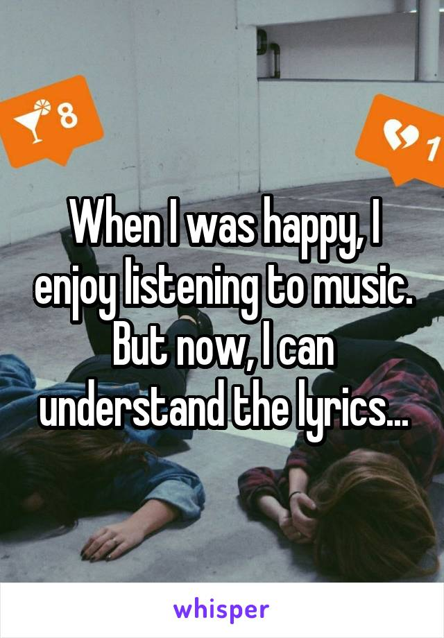 When I was happy, I enjoy listening to music. But now, I can understand the lyrics...