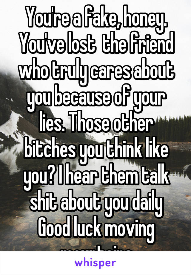 You're a fake, honey. You've lost  the friend who truly cares about you because of your lies. Those other bitches you think like you? I hear them talk shit about you daily Good luck moving mountains