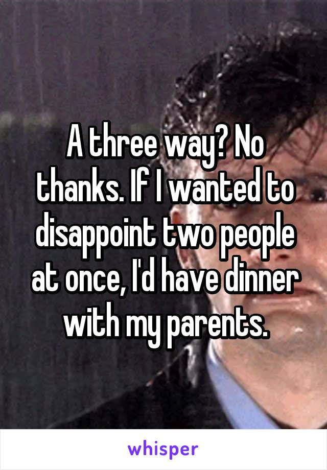 A three way? No thanks. If I wanted to disappoint two people at once, I'd have dinner with my parents.