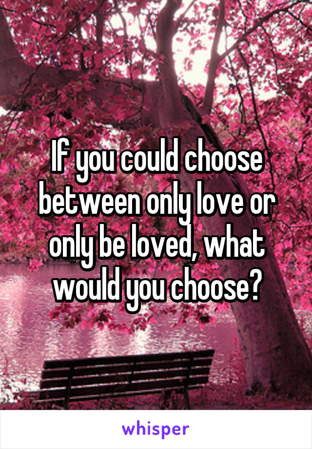 If you could choose between only love or only be loved, what would you choose?