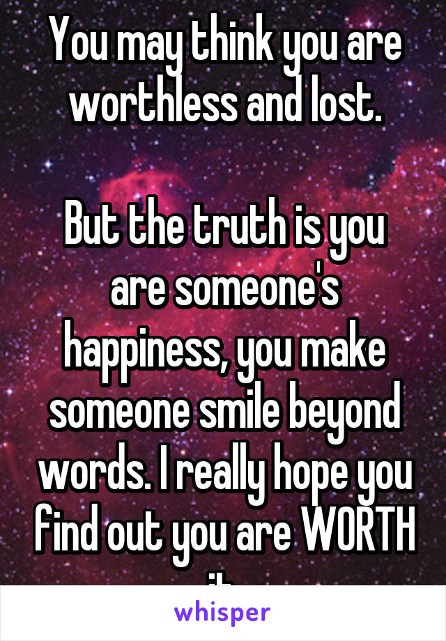 You may think you are worthless and lost.  But the truth is you are someone's happiness, you make someone smile beyond words. I really hope you find out you are WORTH it.