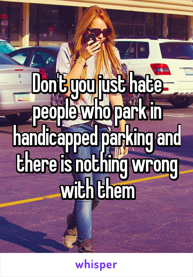Don't you just hate people who park in handicapped parking and there is nothing wrong with them