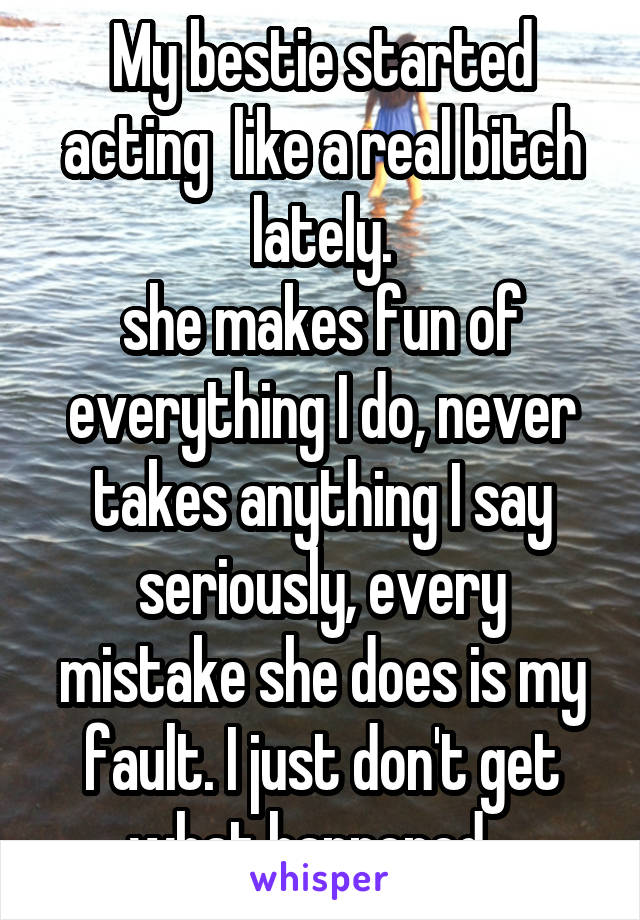 My bestie started acting  like a real bitch lately. she makes fun of everything I do, never takes anything I say seriously, every mistake she does is my fault. I just don't get what happened...