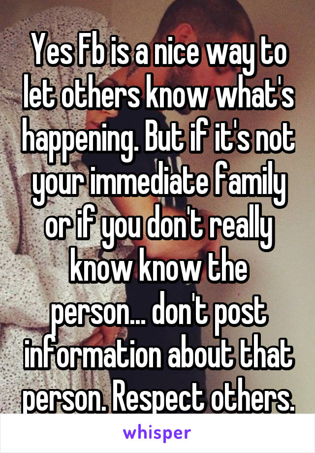 Yes Fb is a nice way to let others know what's happening. But if it's not your immediate family or if you don't really know know the person... don't post information about that person. Respect others.