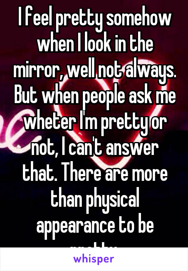 I feel pretty somehow when I look in the mirror, well not always. But when people ask me wheter I'm pretty or not, I can't answer that. There are more than physical appearance to be pretty.