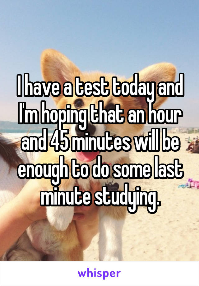 I have a test today and I'm hoping that an hour and 45 minutes will be enough to do some last minute studying.