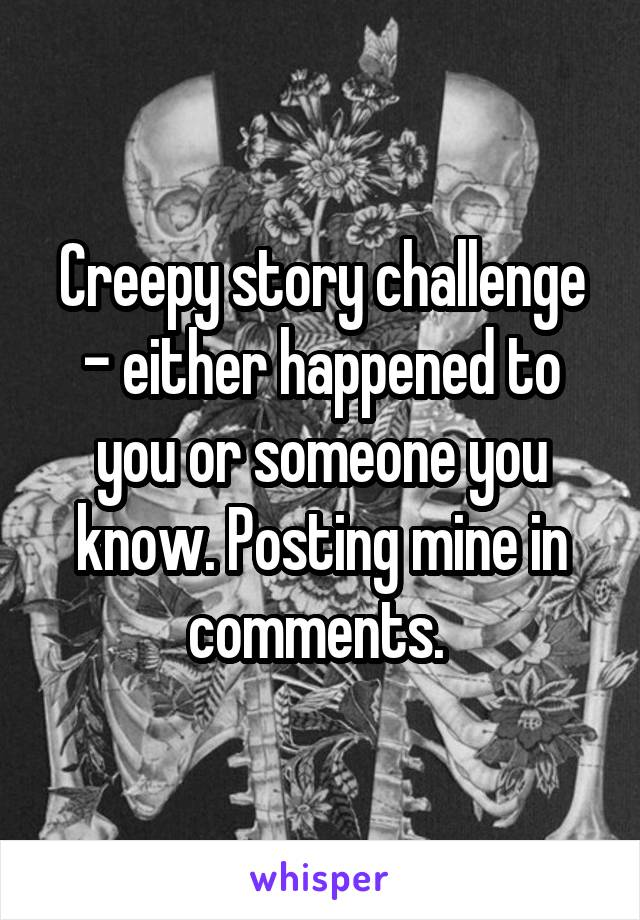 Creepy story challenge - either happened to you or someone you know. Posting mine in comments.