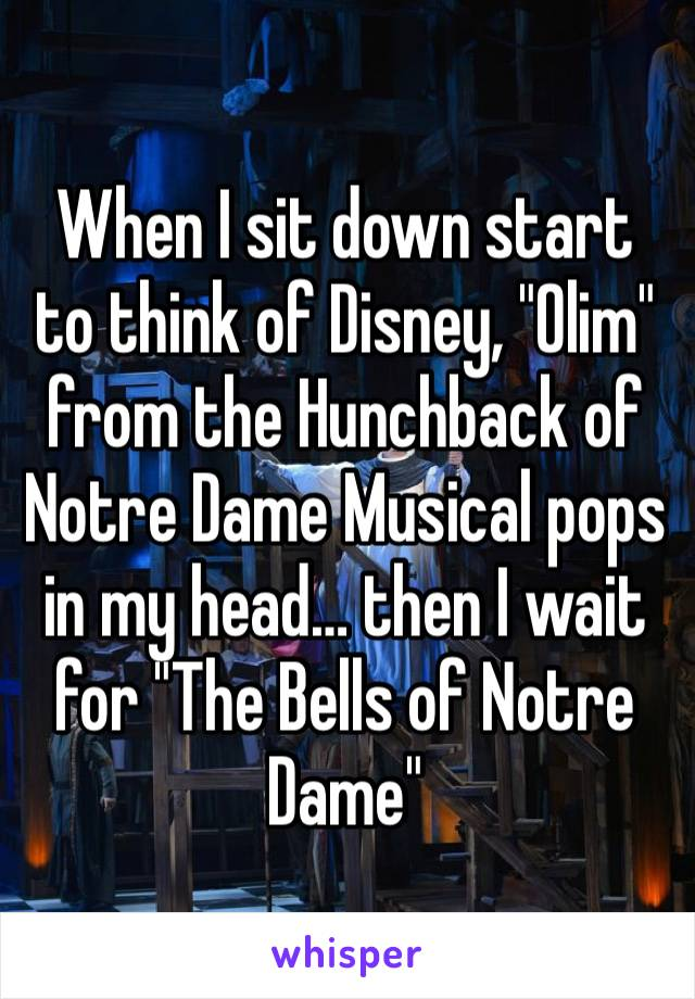 """When I sit down start to think of Disney, """"Olim"""" from the Hunchback of Notre Dame Musical pops in my head… then I wait for """"The Bells of Notre Dame"""""""