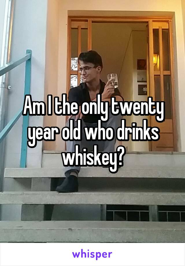Am I the only twenty year old who drinks whiskey?