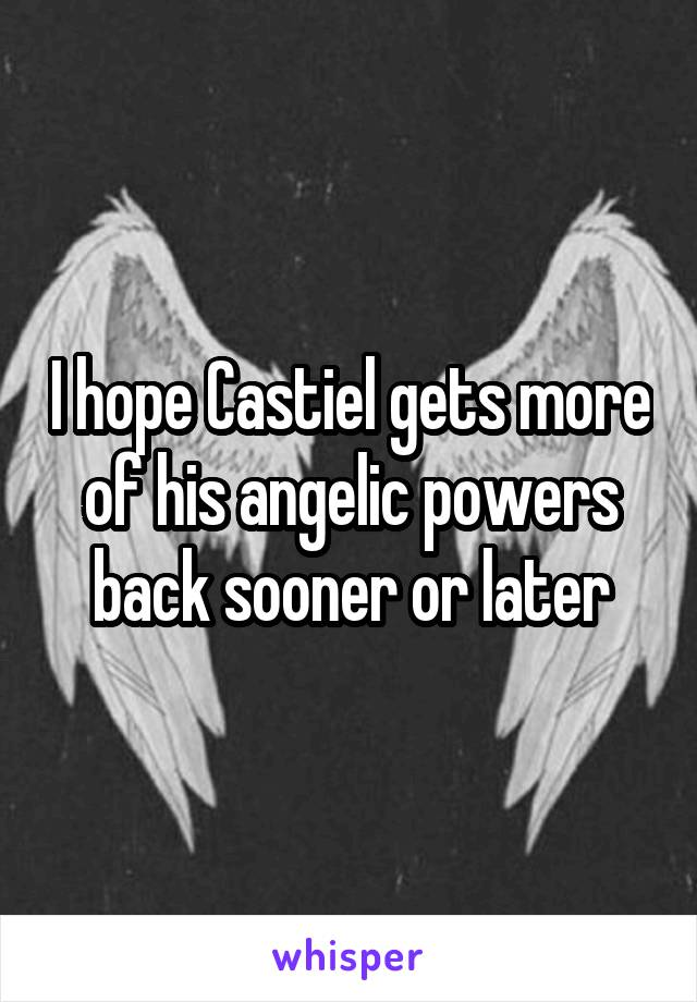 I hope Castiel gets more of his angelic powers back sooner or later