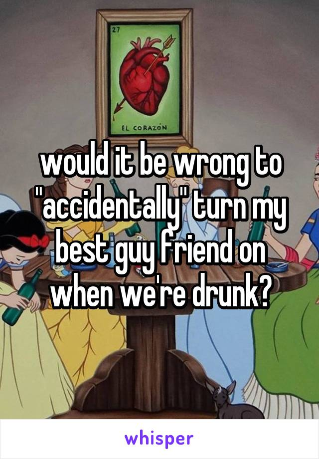 """would it be wrong to """"accidentally"""" turn my best guy friend on when we're drunk?"""