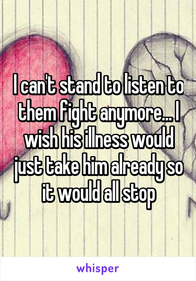 I can't stand to listen to them fight anymore... I wish his illness would just take him already so it would all stop