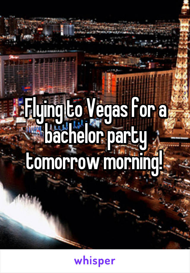 Flying to Vegas for a bachelor party tomorrow morning!