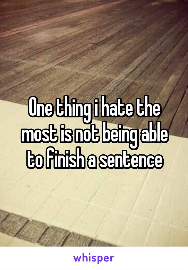 One thing i hate the most is not being able to finish a sentence