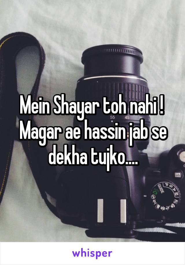 Mein Shayar toh nahi !  Magar ae hassin jab se dekha tujko....