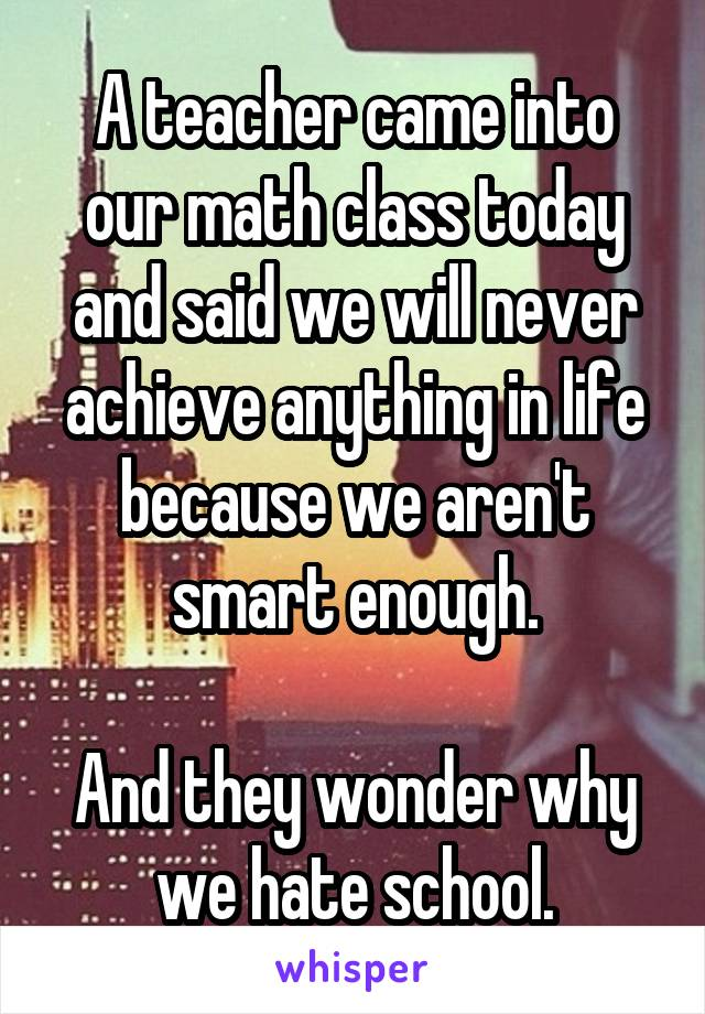 A teacher came into our math class today and said we will never achieve anything in life because we aren't smart enough.  And they wonder why we hate school.