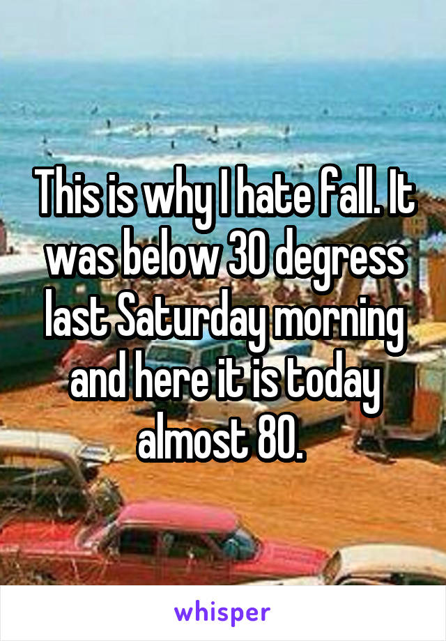 This is why I hate fall. It was below 30 degress last Saturday morning and here it is today almost 80.