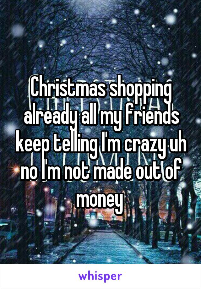 Christmas shopping already all my friends keep telling I'm crazy uh no I'm not made out of money