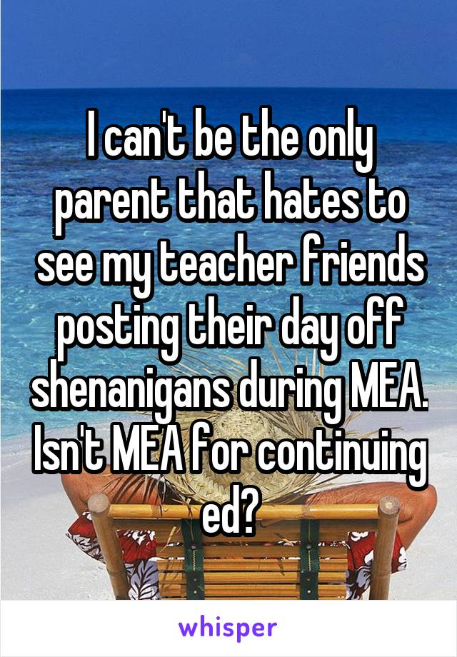 I can't be the only parent that hates to see my teacher friends posting their day off shenanigans during MEA. Isn't MEA for continuing ed?