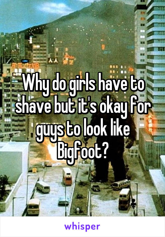 Why do girls have to shave but it's okay for guys to look like Bigfoot?