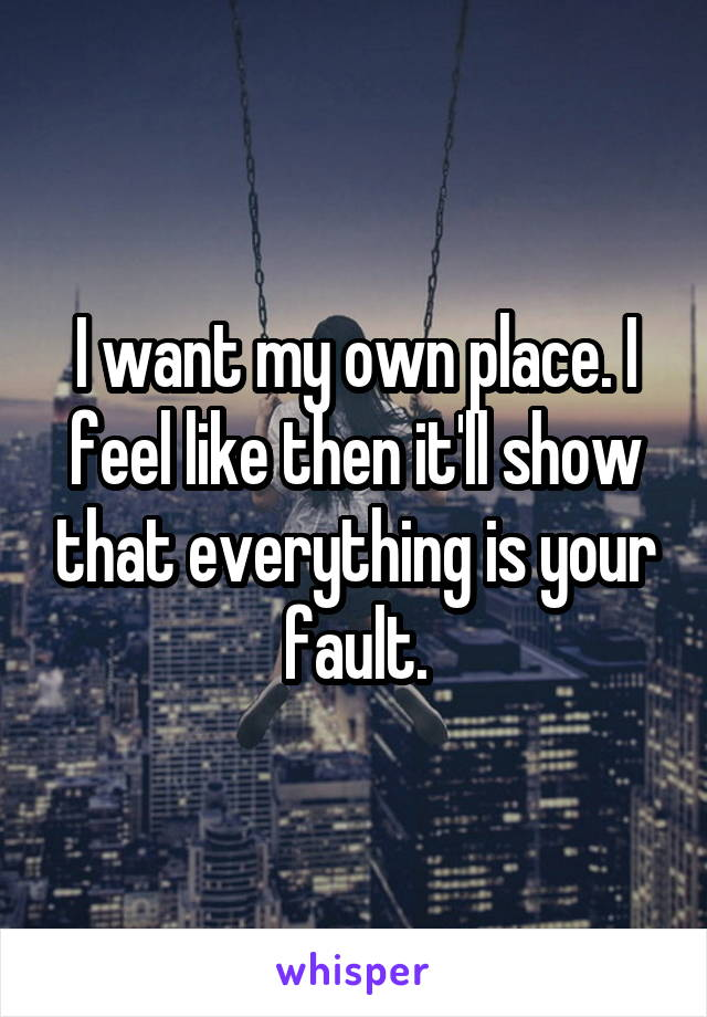 I want my own place. I feel like then it'll show that everything is your fault.