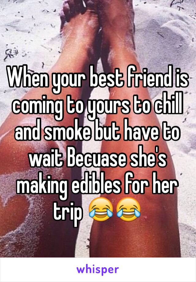 When your best friend is coming to yours to chill and smoke but have to wait Becuase she's making edibles for her trip 😂😂