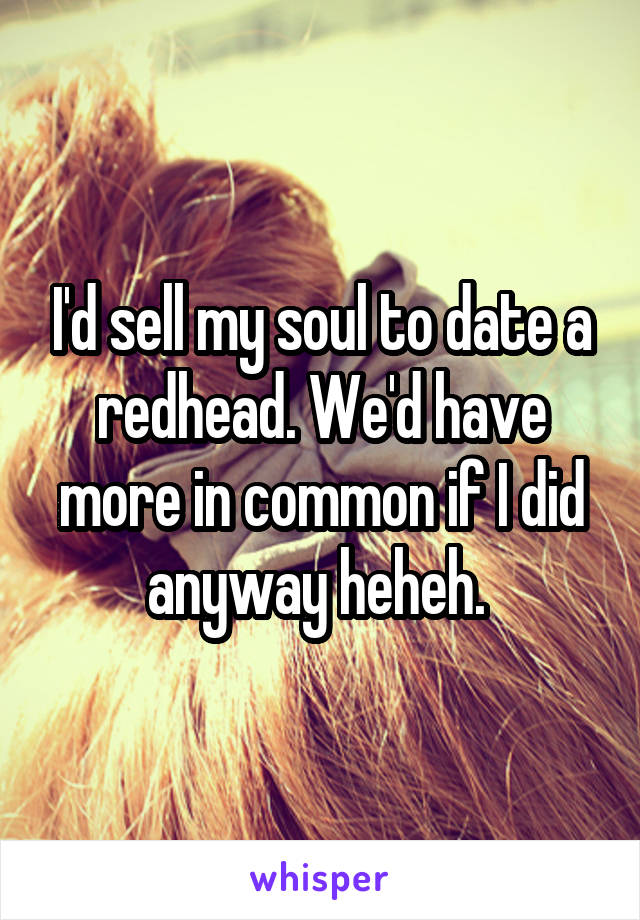 I'd sell my soul to date a redhead. We'd have more in common if I did anyway heheh.