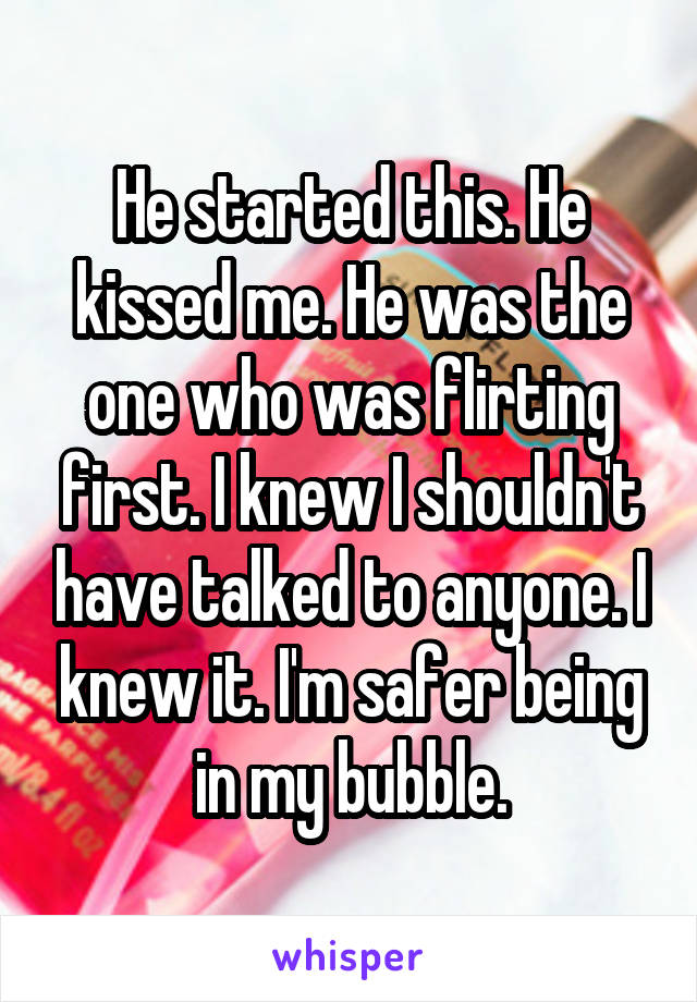 He started this. He kissed me. He was the one who was flirting first. I knew I shouldn't have talked to anyone. I knew it. I'm safer being in my bubble.
