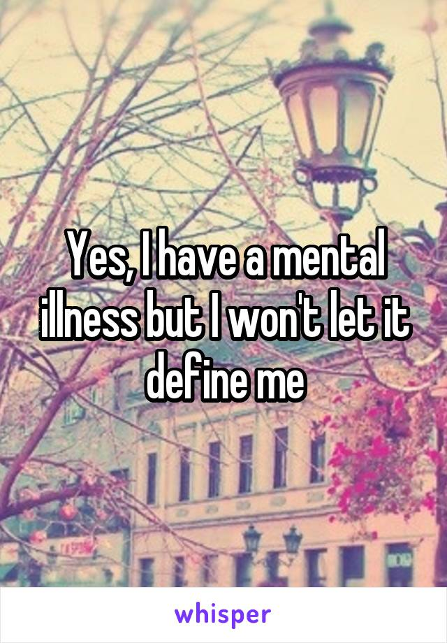 Yes, I have a mental illness but I won't let it define me