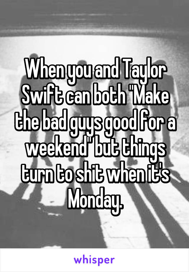 """When you and Taylor Swift can both """"Make the bad guys good for a weekend"""" but things turn to shit when it's Monday."""