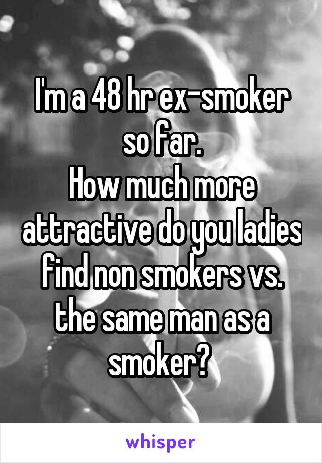 I'm a 48 hr ex-smoker so far. How much more attractive do you ladies find non smokers vs. the same man as a smoker?