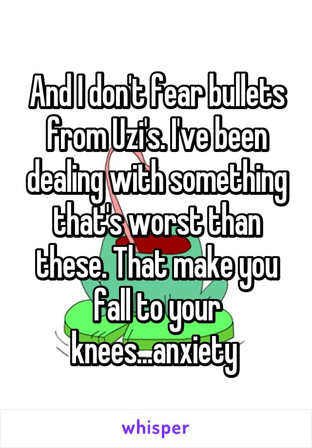 And I don't fear bullets from Uzi's. I've been dealing with something that's worst than these. That make you fall to your knees...anxiety