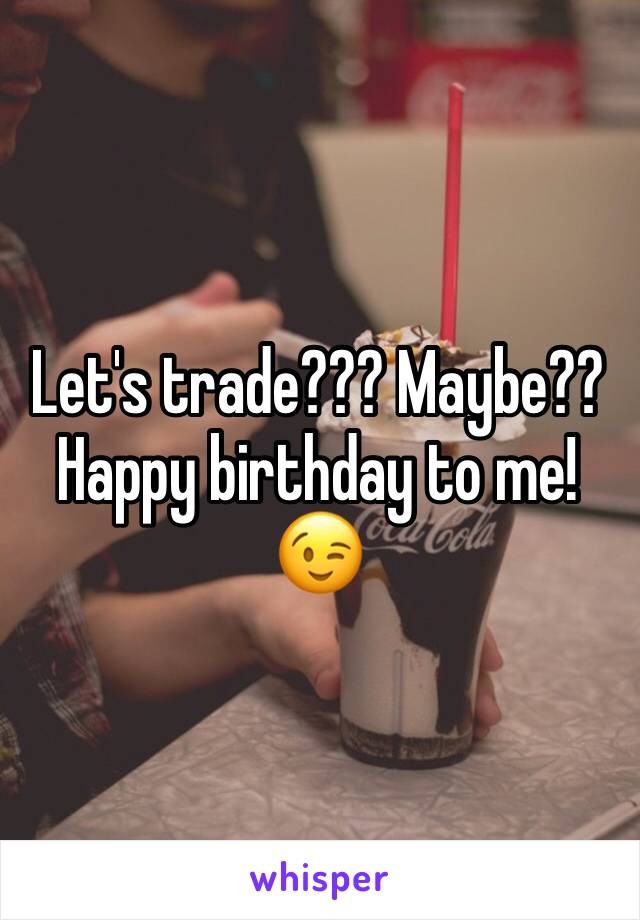 Let's trade??? Maybe?? Happy birthday to me!😉