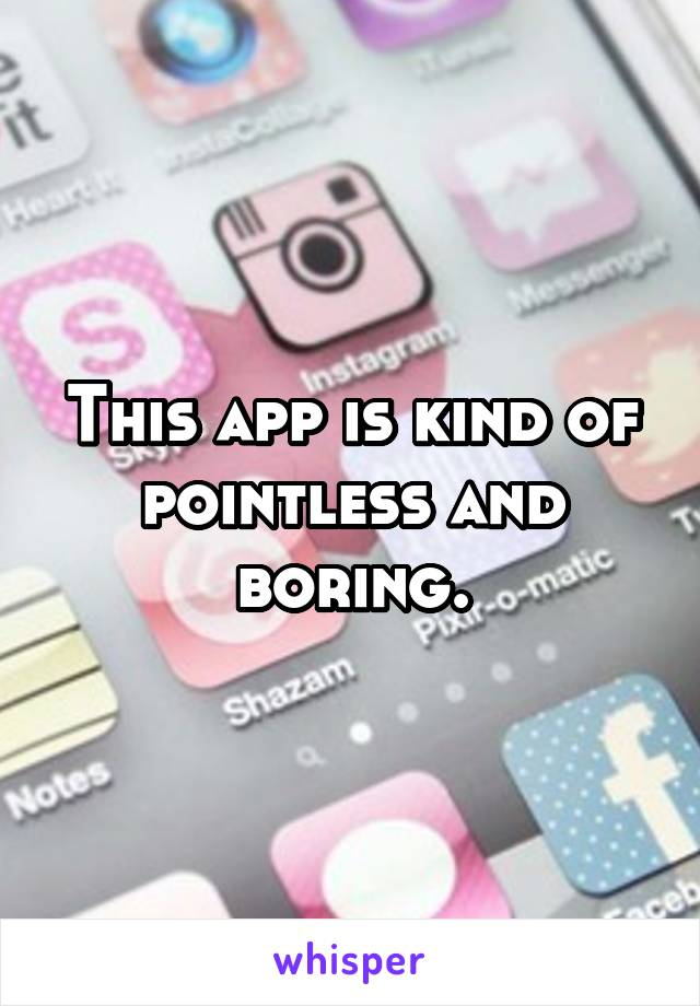 This app is kind of pointless and boring.
