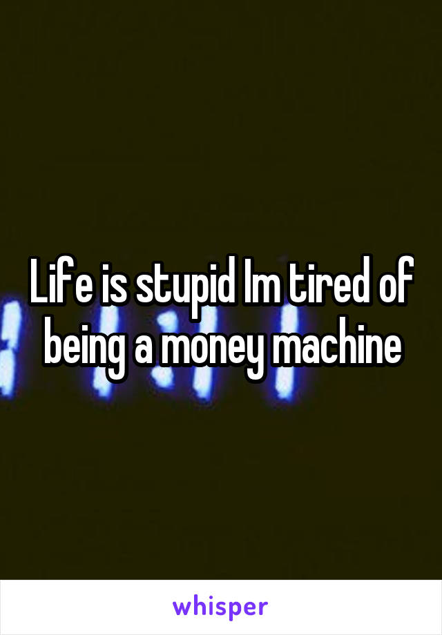 Life is stupid Im tired of being a money machine