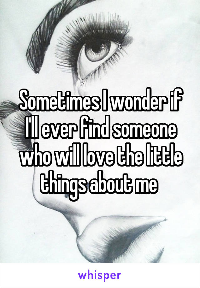 Sometimes I wonder if I'll ever find someone who will love the little things about me