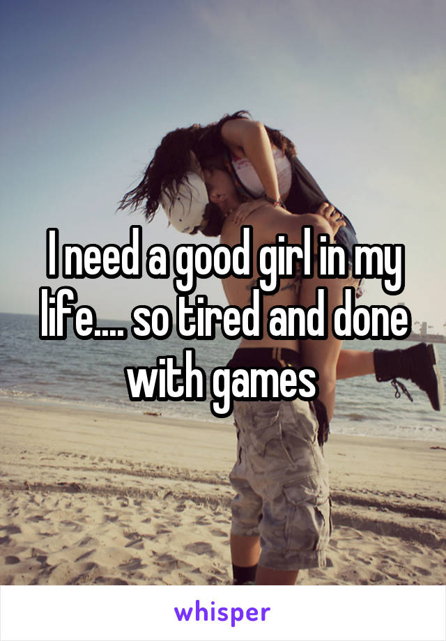 I need a good girl in my life.... so tired and done with games