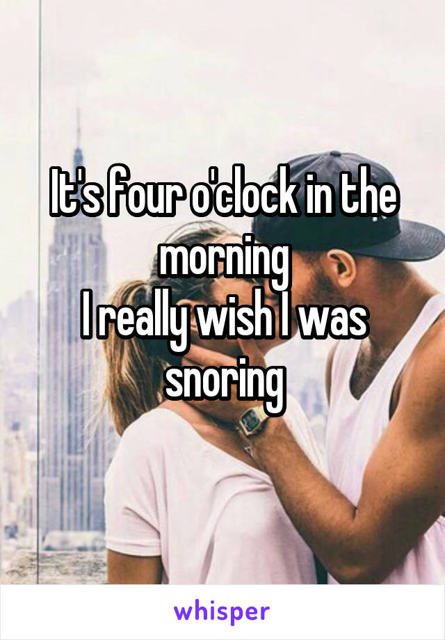 It's four o'clock in the morning I really wish I was snoring