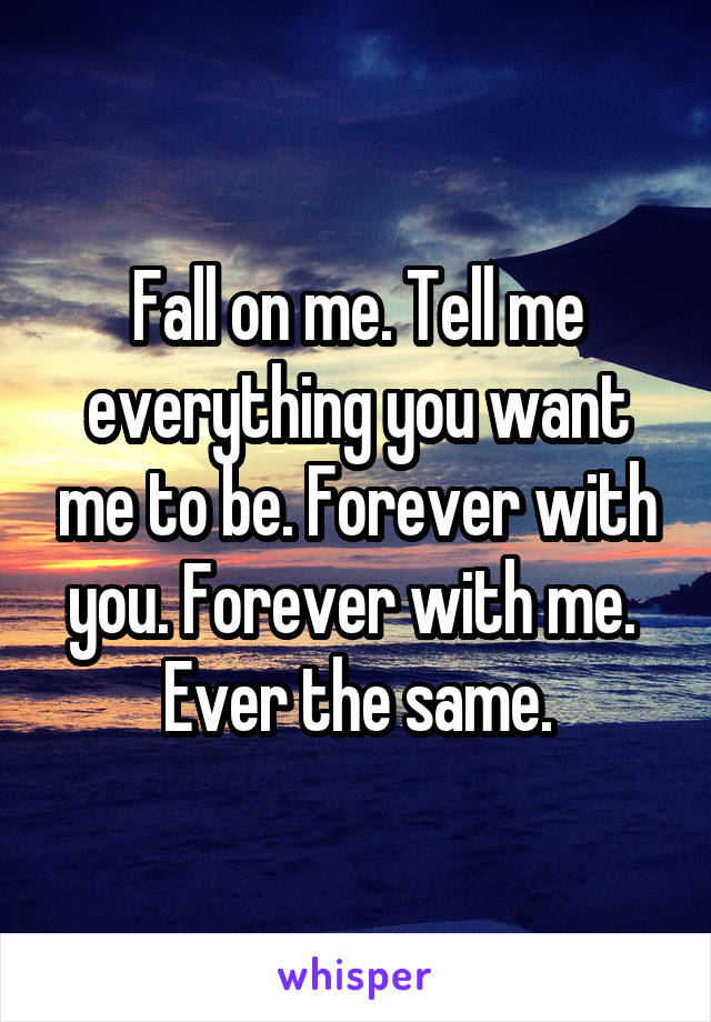 Fall on me. Tell me everything you want me to be. Forever with you. Forever with me.  Ever the same.