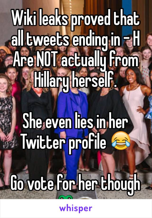Wiki leaks proved that all tweets ending in - H Are NOT actually from Hillary herself.  She even lies in her Twitter profile 😂  Go vote for her though 🐸☕️