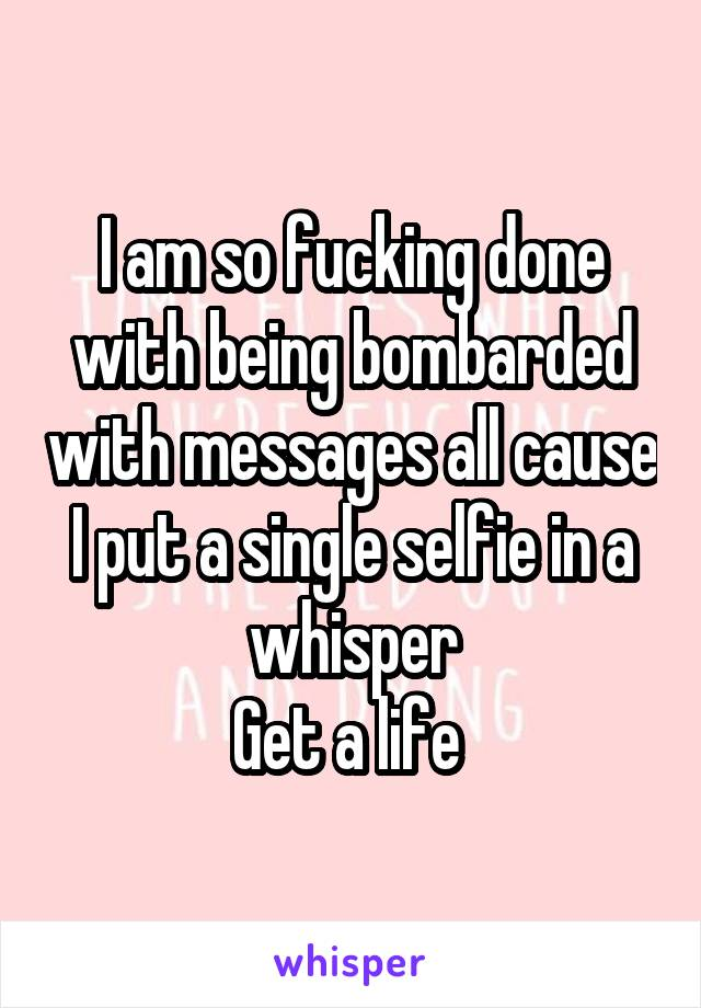I am so fucking done with being bombarded with messages all cause I put a single selfie in a whisper Get a life