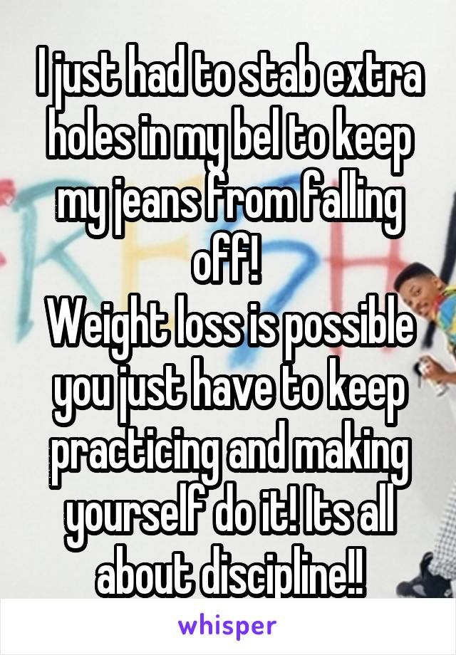 I just had to stab extra holes in my bel to keep my jeans from falling off!  Weight loss is possible you just have to keep practicing and making yourself do it! Its all about discipline!!