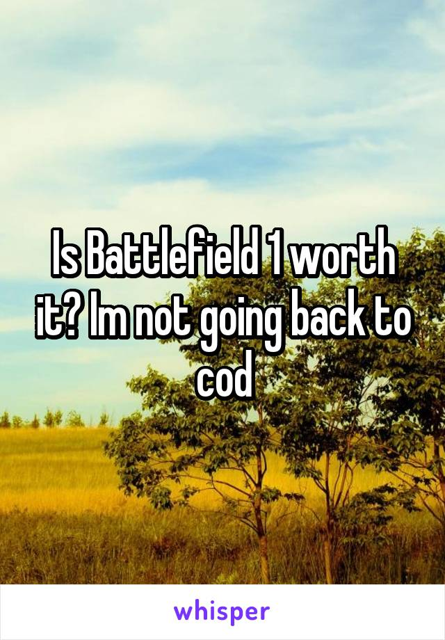 Is Battlefield 1 worth it? Im not going back to cod
